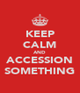 KEEP CALM AND ACCESSION SOMETHING - Personalised Poster A4 size