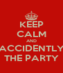 KEEP CALM AND ACCIDENTLY THE PARTY - Personalised Poster A4 size