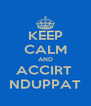 KEEP CALM AND ACCIRT  NDUPPAT - Personalised Poster A4 size