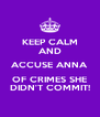 KEEP CALM AND ACCUSE ANNA OF CRIMES SHE DIDN'T COMMIT! - Personalised Poster A4 size