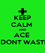 KEEP CALM  AND ACE    DONT WASTE - Personalised Poster A4 size