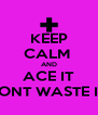KEEP CALM  AND ACE IT DONT WASTE IT  - Personalised Poster A4 size