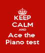 KEEP CALM AND Ace the  Piano test - Personalised Poster A4 size