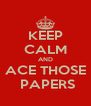 KEEP CALM AND ACE THOSE  PAPERS - Personalised Poster A4 size