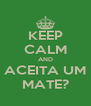 KEEP CALM AND ACEITA UM MATE? - Personalised Poster A4 size