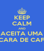 KEEP CALM AND ACEITA UMA XÍCARA DE CAFÉ? - Personalised Poster A4 size