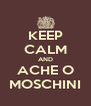 KEEP CALM AND ACHE O MOSCHINI - Personalised Poster A4 size