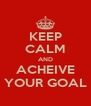 KEEP CALM AND ACHEIVE YOUR GOAL - Personalised Poster A4 size