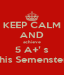 KEEP CALM AND achieve 5 A+' s this Semenster - Personalised Poster A4 size