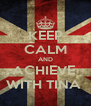 KEEP CALM AND ACHIEVE  WITH TINA  - Personalised Poster A4 size