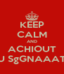 KEEP CALM AND ACHIOUT U SgGNAAAT - Personalised Poster A4 size