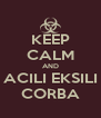 KEEP CALM AND ACILI EKSILI CORBA - Personalised Poster A4 size