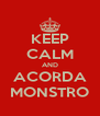 KEEP CALM AND ACORDA MONSTRO - Personalised Poster A4 size