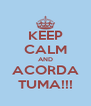 KEEP CALM AND ACORDA TUMA!!! - Personalised Poster A4 size