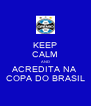 KEEP CALM AND ACREDITA NA COPA DO BRASIL - Personalised Poster A4 size