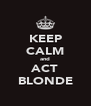 KEEP CALM and ACT BLONDE - Personalised Poster A4 size