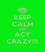 KEEP CALM AND ACT CRAZY!!! - Personalised Poster A4 size