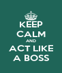 KEEP CALM AND ACT LIKE A BOSS - Personalised Poster A4 size