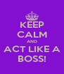 KEEP CALM AND ACT LIKE A BOSS! - Personalised Poster A4 size