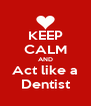 KEEP CALM AND Act like a Dentist - Personalised Poster A4 size