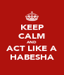 KEEP CALM AND ACT LIKE A HABESHA - Personalised Poster A4 size