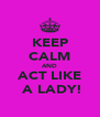 KEEP CALM AND ACT LIKE  A LADY! - Personalised Poster A4 size