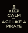 KEEP CALM AND ACT LIKE A PIRATE - Personalised Poster A4 size