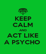 KEEP CALM AND ACT LIKE A PSYCHO  - Personalised Poster A4 size