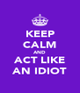 KEEP CALM AND ACT LIKE AN IDIOT - Personalised Poster A4 size