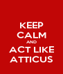KEEP CALM AND ACT LIKE ATTICUS - Personalised Poster A4 size
