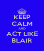 KEEP CALM AND ACT LIKE BLAIR - Personalised Poster A4 size
