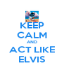 KEEP CALM AND ACT LIKE ELVIS - Personalised Poster A4 size