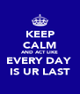 KEEP CALM AND ACT LIKE EVERY DAY  IS UR LAST - Personalised Poster A4 size
