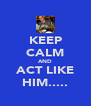 KEEP CALM AND ACT LIKE HIM..... - Personalised Poster A4 size