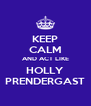 KEEP CALM AND ACT LIKE HOLLY PRENDERGAST - Personalised Poster A4 size