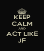 KEEP CALM AND ACT LIKE JF - Personalised Poster A4 size