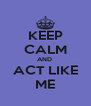 KEEP CALM AND  ACT LIKE ME - Personalised Poster A4 size