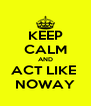KEEP CALM AND ACT LIKE  NOWAY - Personalised Poster A4 size