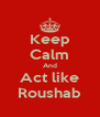 Keep Calm And Act like Roushab - Personalised Poster A4 size