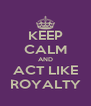 KEEP CALM AND ACT LIKE ROYALTY - Personalised Poster A4 size