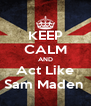 KEEP CALM AND Act Like Sam Maden  - Personalised Poster A4 size