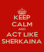 KEEP CALM AND ACT LIKE SHERKAINA - Personalised Poster A4 size