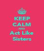 KEEP CALM AND Act Like Sisters - Personalised Poster A4 size