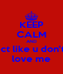 KEEP CALM AND act like u don't  love me - Personalised Poster A4 size