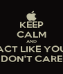 KEEP CALM AND ACT LIKE YOU DON'T CARE - Personalised Poster A4 size