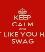 KEEP CALM AND ACT LIKE YOU HAVE SWAG - Personalised Poster A4 size
