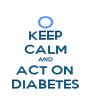 KEEP CALM AND ACT ON DIABETES - Personalised Poster A4 size
