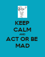KEEP CALM AND ACT OR BE  MAD - Personalised Poster A4 size