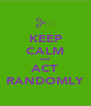 KEEP CALM and ACT RANDOMLY - Personalised Poster A4 size