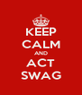 KEEP CALM AND ACT SWAG - Personalised Poster A4 size